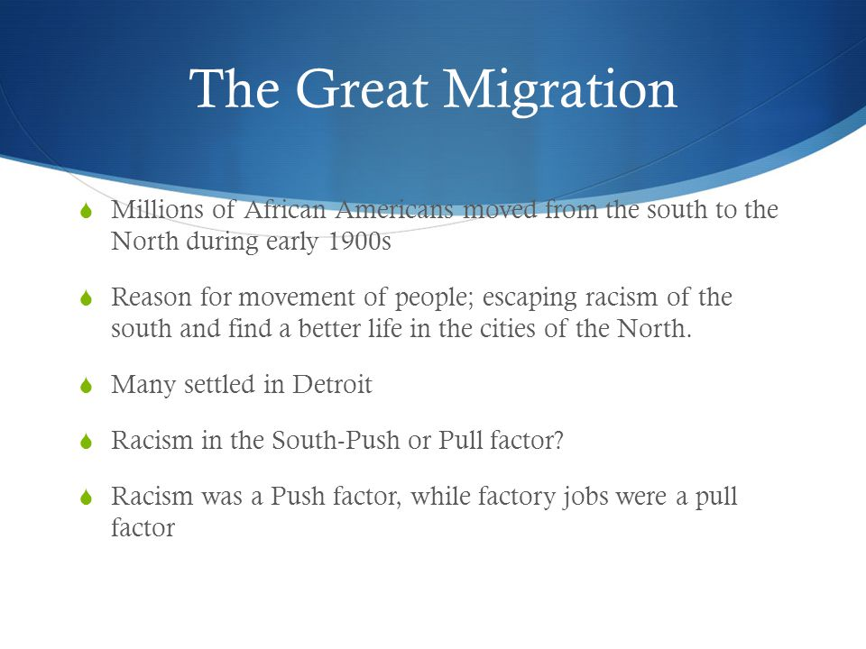 The Great Migration  Millions of African Americans moved from the south to the North during early 1900s  Reason for movement of people; escaping rac