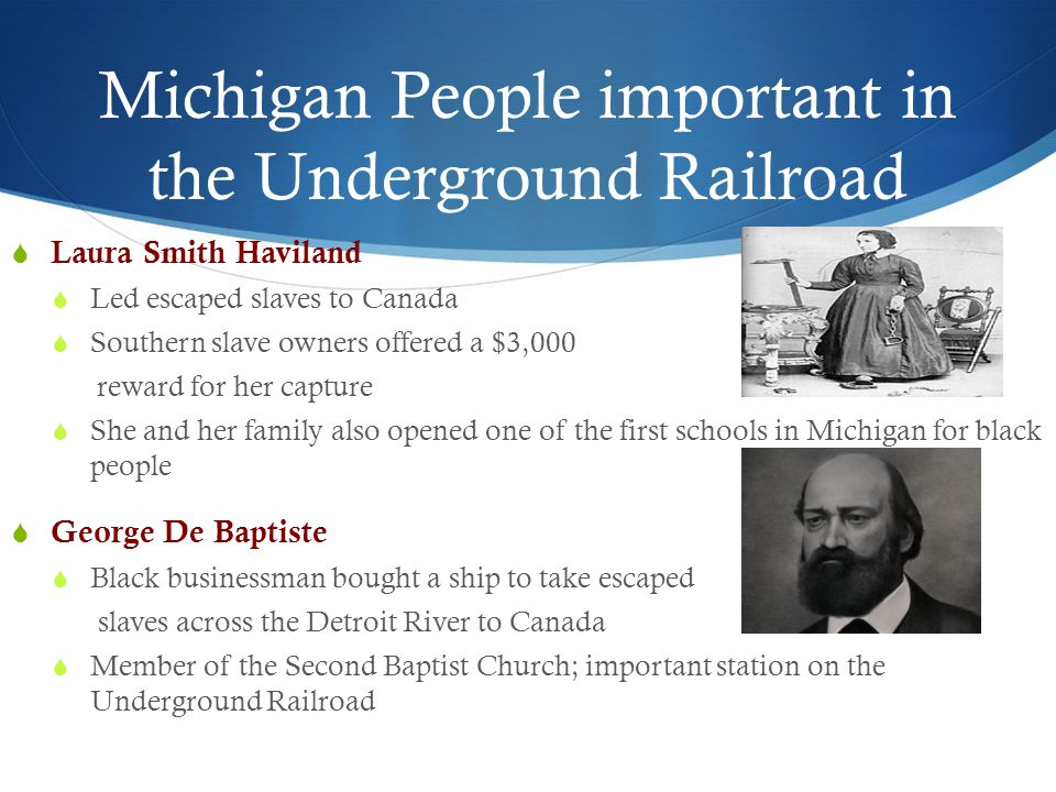 Michigan People important in the Underground Railroad  Laura Smith Haviland  Led escaped slaves to Canada  Southern slave owners offered a $3,000 r