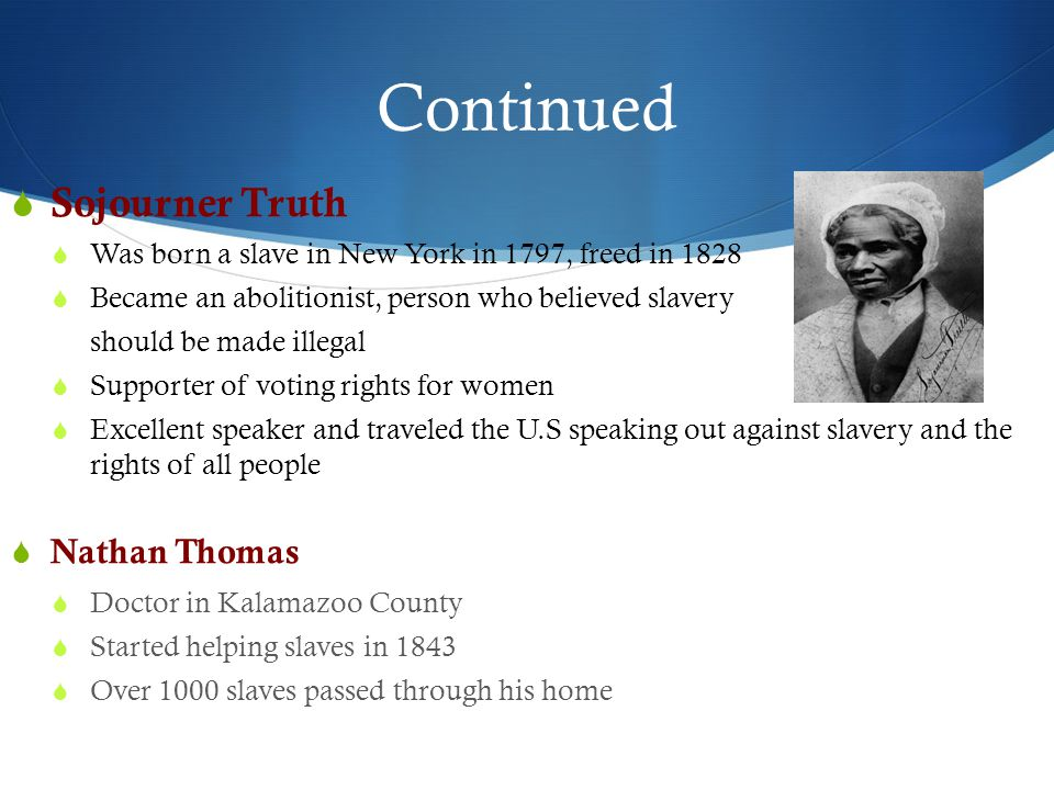 Continued  Sojourner Truth  Was born a slave in New York in 1797, freed in 1828  Became an abolitionist, person who believed slavery should be made