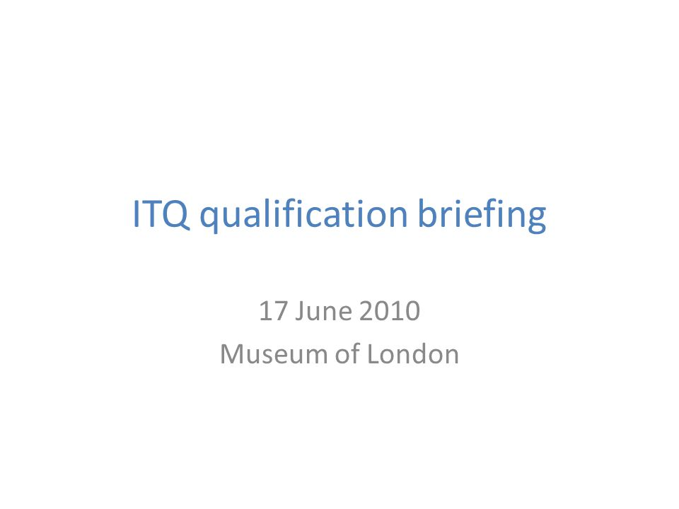 ITQ qualification briefing 17 June 2010 Museum of London
