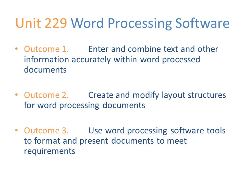 Unit 229 Word Processing Software Outcome 1.Enter and combine text and other information accurately within word processed documents Outcome 2.Create and modify layout structures for word processing documents Outcome 3.Use word processing software tools to format and present documents to meet requirements