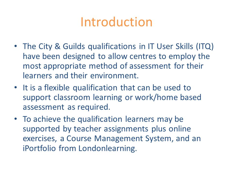 Introduction The City & Guilds qualifications in IT User Skills (ITQ) have been designed to allow centres to employ the most appropriate method of assessment for their learners and their environment.