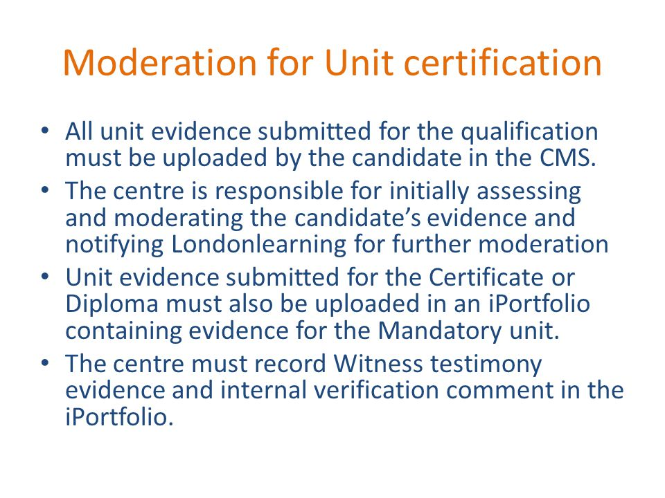 Moderation for Unit certification All unit evidence submitted for the qualification must be uploaded by the candidate in the CMS.