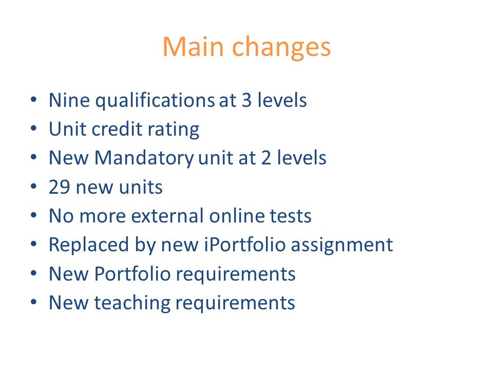 Main changes Nine qualifications at 3 levels Unit credit rating New Mandatory unit at 2 levels 29 new units No more external online tests Replaced by new iPortfolio assignment New Portfolio requirements New teaching requirements