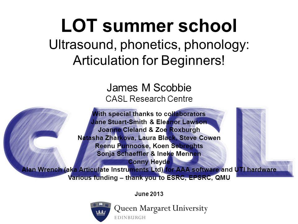James M Scobbie CASL Research Centre LOT summer school Ultrasound, phonetics, phonology: Articulation for Beginners.