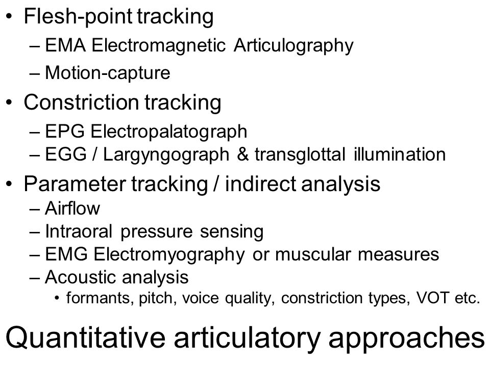 Quantitative articulatory approaches Flesh-point tracking –EMA Electromagnetic Articulography –Motion-capture Constriction tracking –EPG Electropalatograph –EGG / Largyngograph & transglottal illumination Parameter tracking / indirect analysis –Airflow –Intraoral pressure sensing –EMG Electromyography or muscular measures –Acoustic analysis formants, pitch, voice quality, constriction types, VOT etc.