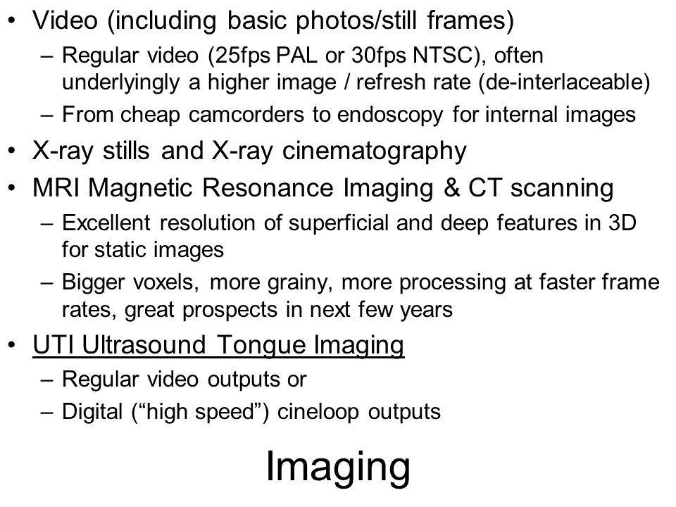 Imaging Video (including basic photos/still frames) –Regular video (25fps PAL or 30fps NTSC), often underlyingly a higher image / refresh rate (de-interlaceable) –From cheap camcorders to endoscopy for internal images X-ray stills and X-ray cinematography MRI Magnetic Resonance Imaging & CT scanning –Excellent resolution of superficial and deep features in 3D for static images –Bigger voxels, more grainy, more processing at faster frame rates, great prospects in next few years UTI Ultrasound Tongue Imaging –Regular video outputs or –Digital ( high speed ) cineloop outputs