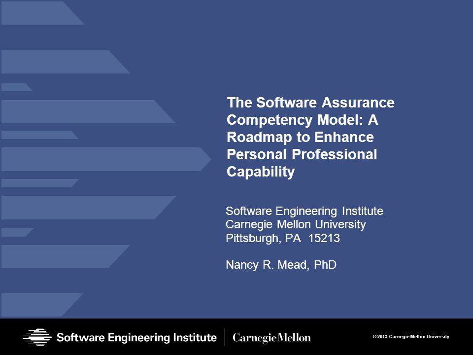 © 2013 Carnegie Mellon University The Software Assurance Competency Model: A Roadmap to Enhance Personal Professional Capability Software Engineering Institute Carnegie Mellon University Pittsburgh, PA 15213 Nancy R.