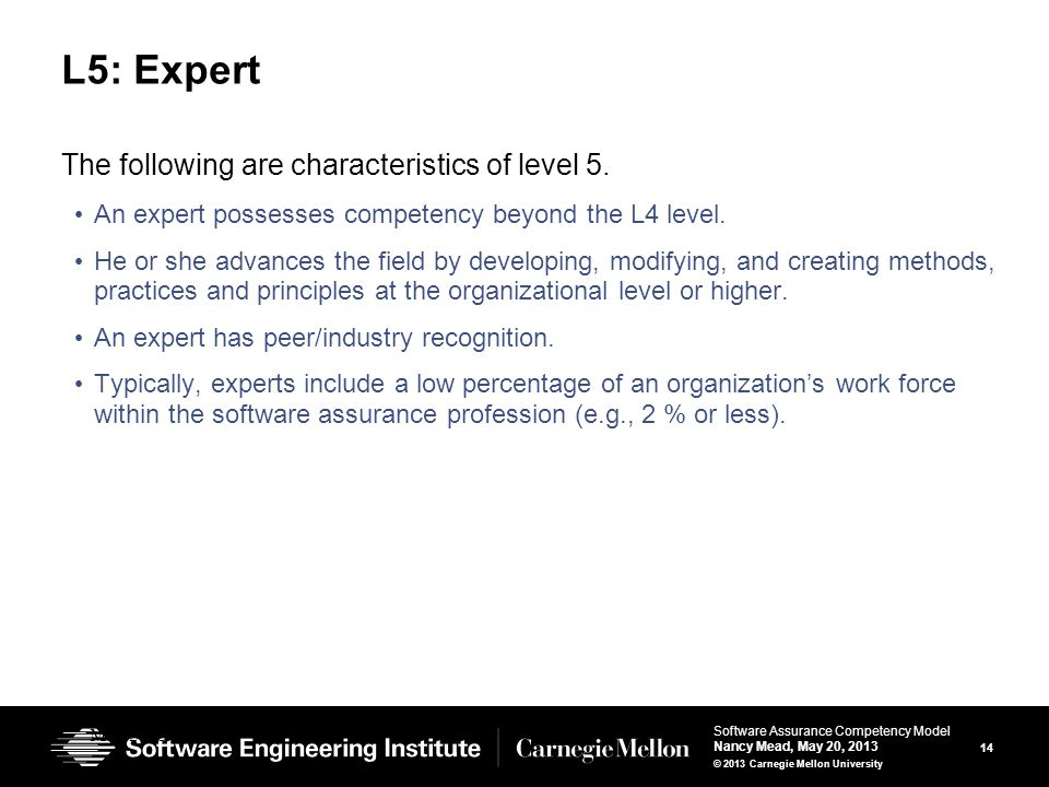 14 Software Assurance Competency Model Nancy Mead, May 20, 2013 © 2013 Carnegie Mellon University L5: Expert The following are characteristics of level 5.