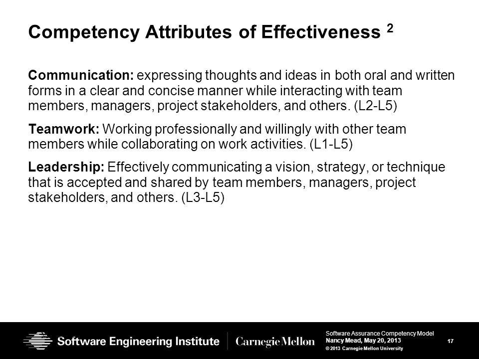17 Software Assurance Competency Model Nancy Mead, May 20, 2013 © 2013 Carnegie Mellon University Competency Attributes of Effectiveness 2 Communication: expressing thoughts and ideas in both oral and written forms in a clear and concise manner while interacting with team members, managers, project stakeholders, and others.