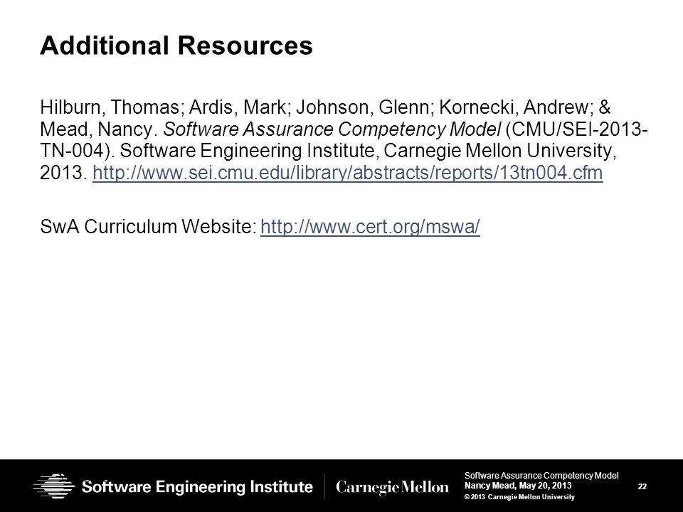 22 Software Assurance Competency Model Nancy Mead, May 20, 2013 © 2013 Carnegie Mellon University Additional Resources Hilburn, Thomas; Ardis, Mark; Johnson, Glenn; Kornecki, Andrew; & Mead, Nancy.