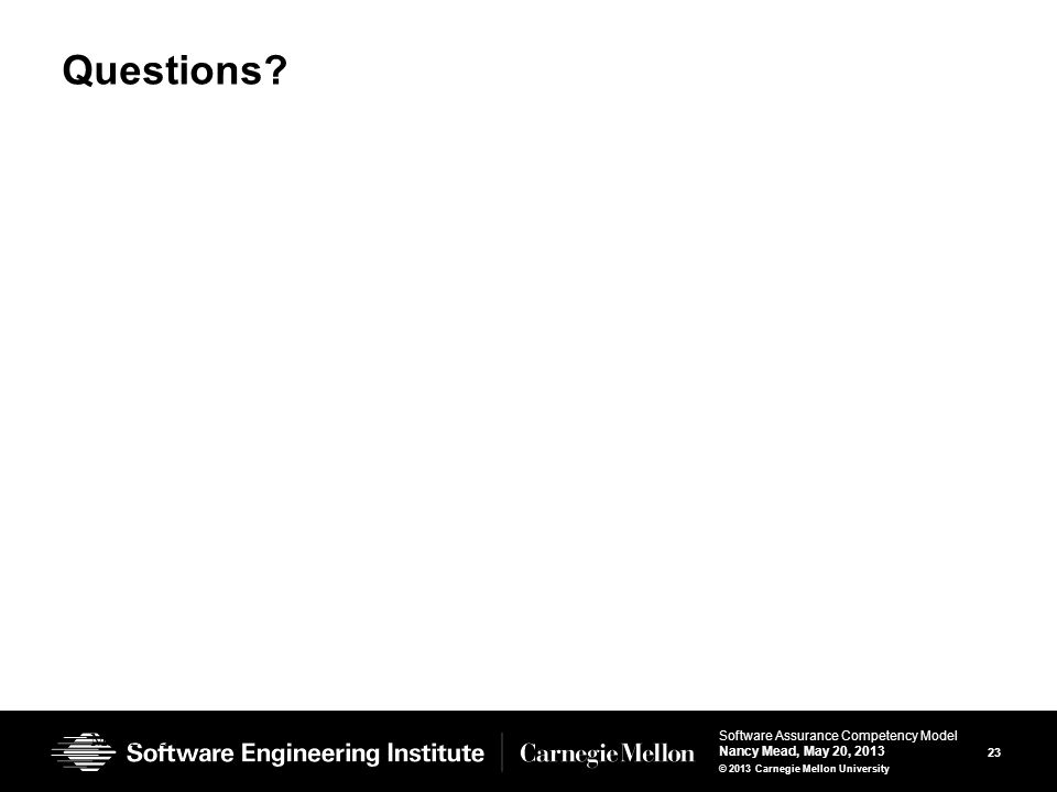 23 Software Assurance Competency Model Nancy Mead, May 20, 2013 © 2013 Carnegie Mellon University Questions.