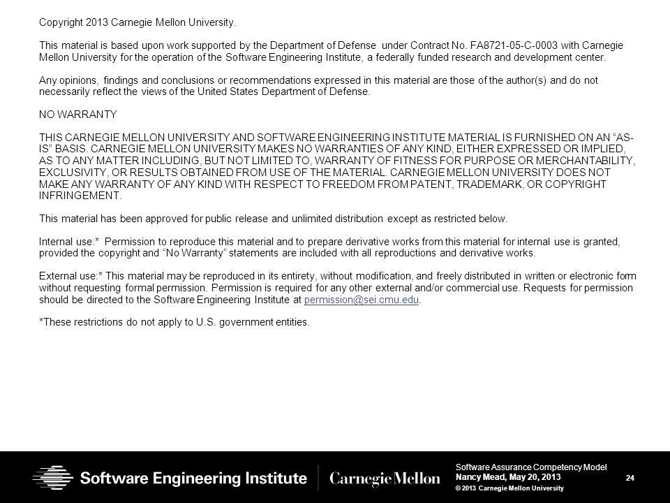 24 Software Assurance Competency Model Nancy Mead, May 20, 2013 © 2013 Carnegie Mellon University Copyright 2013 Carnegie Mellon University.