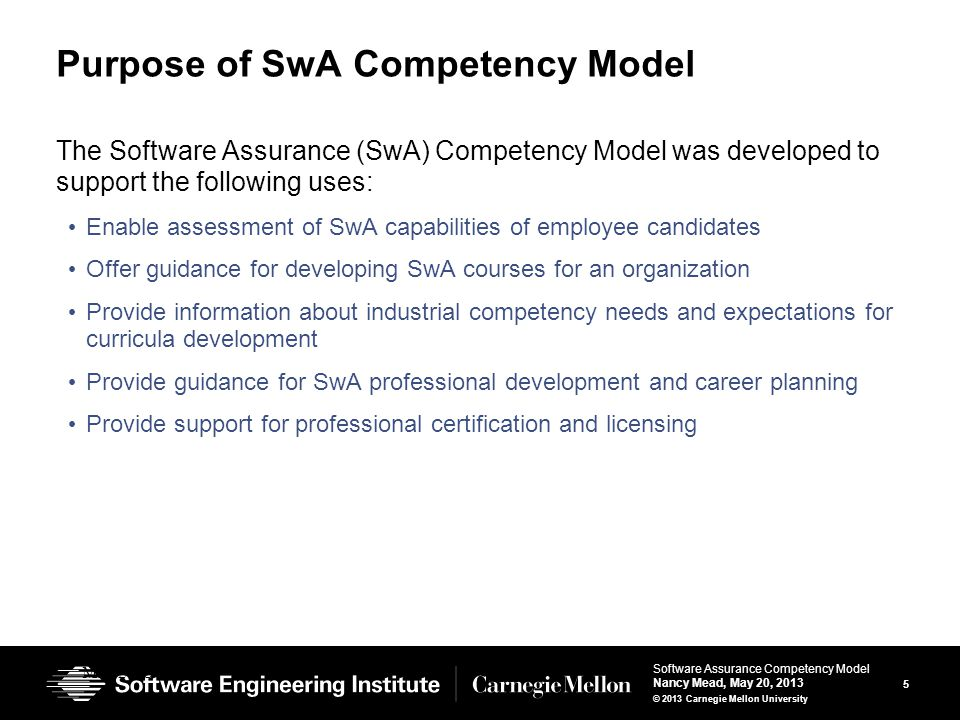 5 Software Assurance Competency Model Nancy Mead, May 20, 2013 © 2013 Carnegie Mellon University Purpose of SwA Competency Model The Software Assurance (SwA) Competency Model was developed to support the following uses: Enable assessment of SwA capabilities of employee candidates Offer guidance for developing SwA courses for an organization Provide information about industrial competency needs and expectations for curricula development Provide guidance for SwA professional development and career planning Provide support for professional certification and licensing May 2013