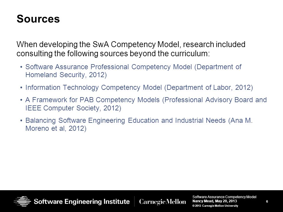 7 Software Assurance Competency Model Nancy Mead, May 20, 2013 © 2013 Carnegie Mellon University Validation Method As the model was being developed, it was validated by industry reviewers, who are mapping the model to typical positions/skills.