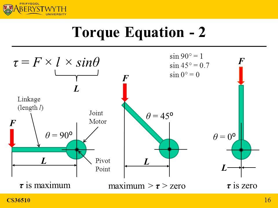CS36510 16 Torque Equation - 2 F θ = 90 ⁰ F θ = 45 ⁰ F θ = 0 ⁰ τ is zero τ is maximum sin 90° = 1 sin 45° = 0.7 sin 0° = 0 τ = F × l × sinθ L L L L Jo
