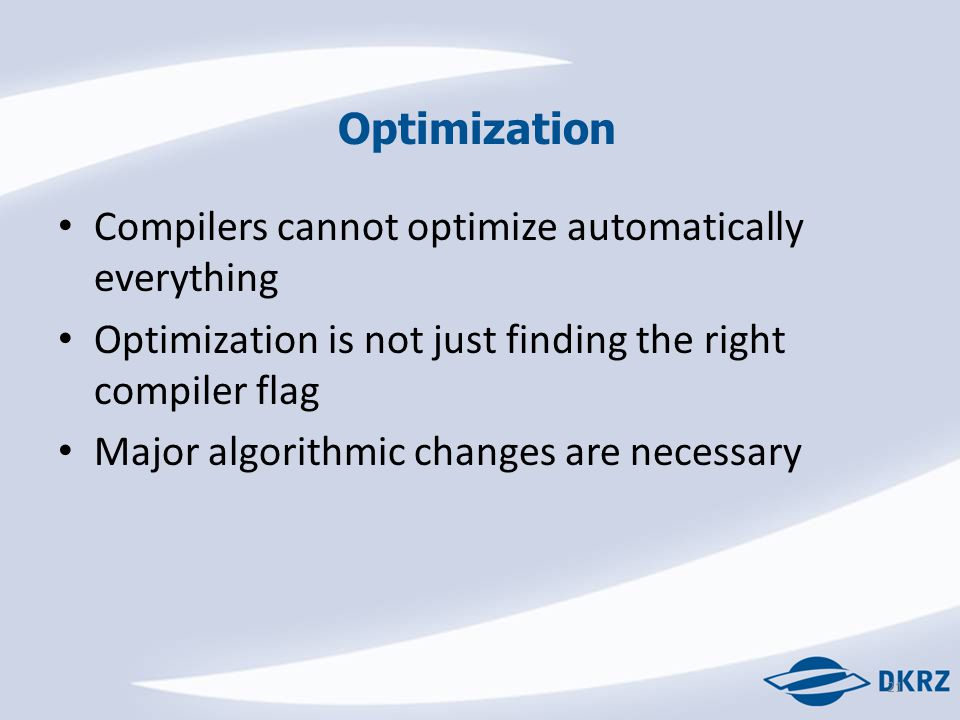 Optimization Compilers cannot optimize automatically everything Optimization is not just finding the right compiler flag Major algorithmic changes are necessary 21