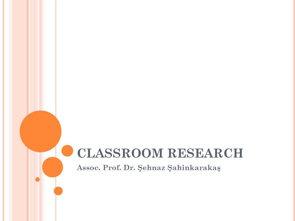 CLASSROOM RESEARCH Assoc. Prof. Dr. Şehnaz Şahinkarakaş