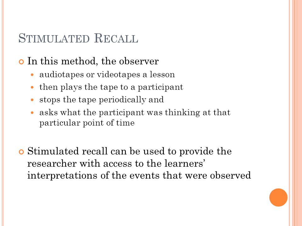 S TIMULATED R ECALL In this method, the observer audiotapes or videotapes a lesson then plays the tape to a participant stops the tape periodically and asks what the participant was thinking at that particular point of time Stimulated recall can be used to provide the researcher with access to the learners' interpretations of the events that were observed