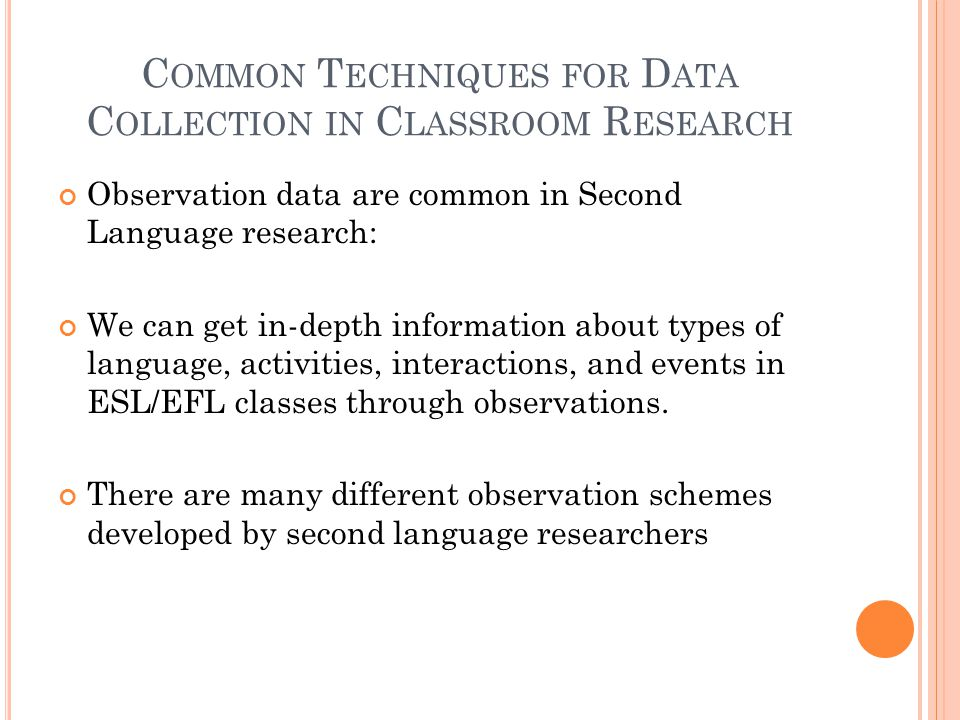 C OMMON T ECHNIQUES FOR D ATA C OLLECTION IN C LASSROOM R ESEARCH Observation data are common in Second Language research: We can get in-depth information about types of language, activities, interactions, and events in ESL/EFL classes through observations.