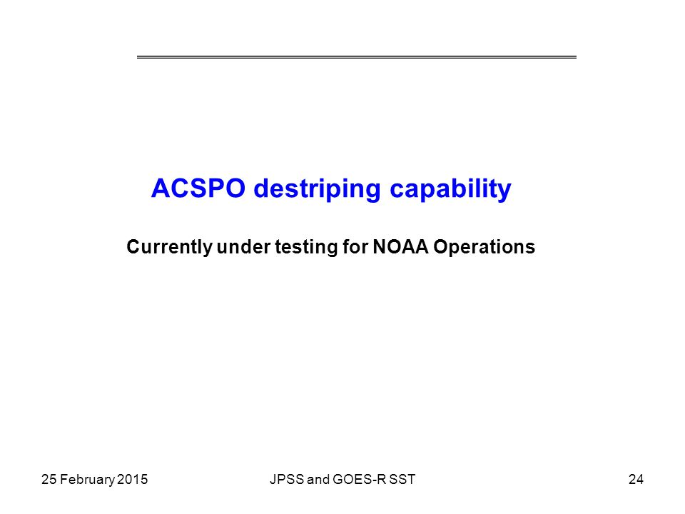ACSPO destriping capability Currently under testing for NOAA Operations 25 February 201524JPSS and GOES-R SST