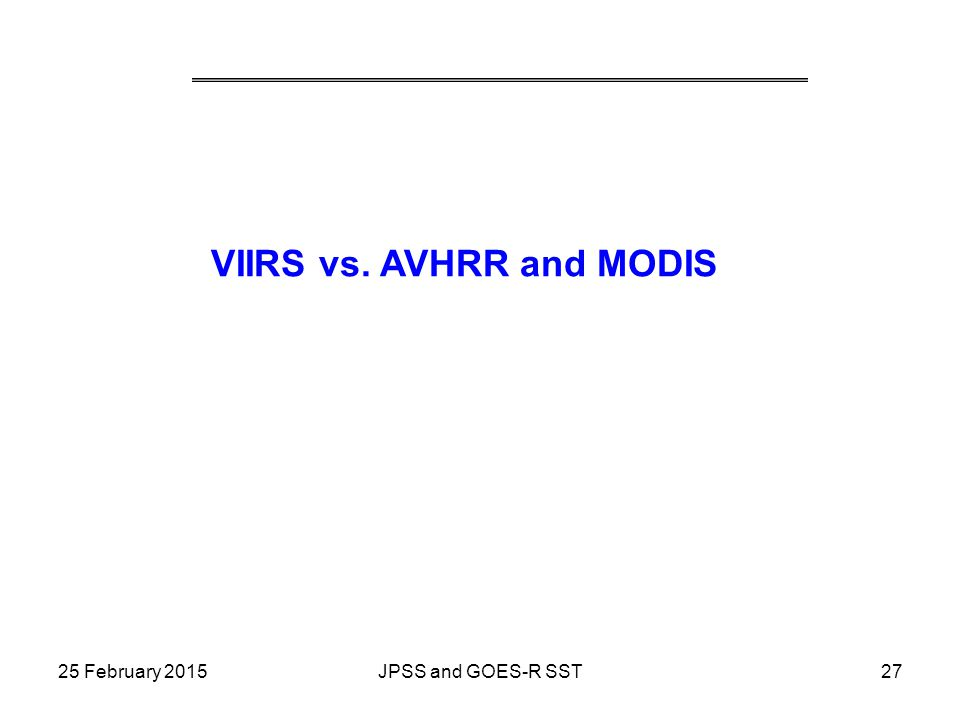 VIIRS vs. AVHRR and MODIS 25 February 201527JPSS and GOES-R SST