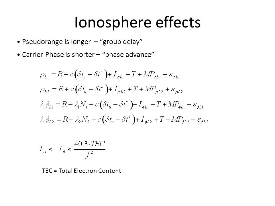 "Ionosphere effects Pseudorange is longer – ""group delay"" Carrier Phase is shorter – ""phase advance"" TEC = Total Electron Content"