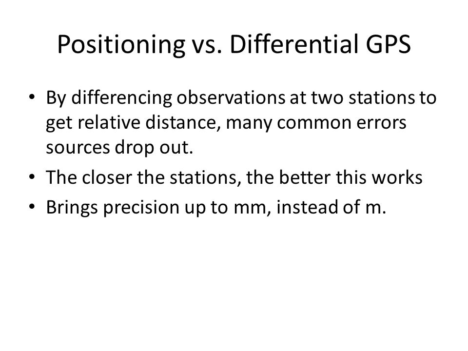Positioning vs. Differential GPS By differencing observations at two stations to get relative distance, many common errors sources drop out. The close