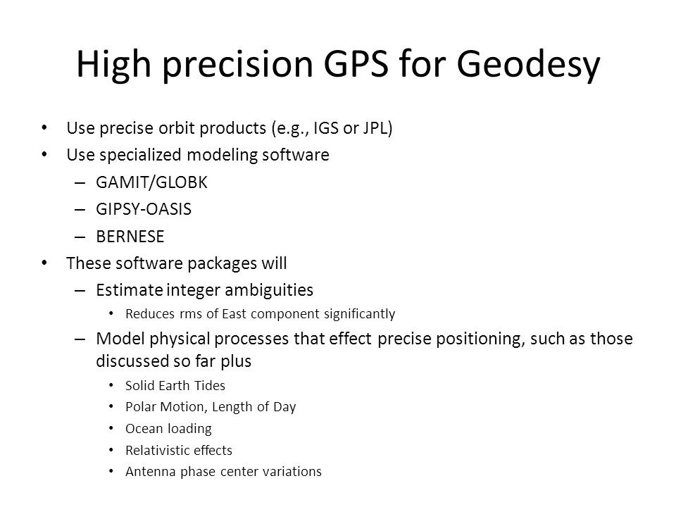 High precision GPS for Geodesy Use precise orbit products (e.g., IGS or JPL) Use specialized modeling software – GAMIT/GLOBK – GIPSY-OASIS – BERNESE T