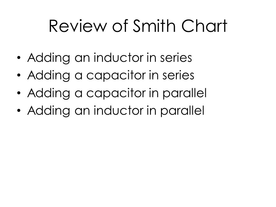 Review of Smith Chart Adding an inductor in series Adding a capacitor in series Adding a capacitor in parallel Adding an inductor in parallel