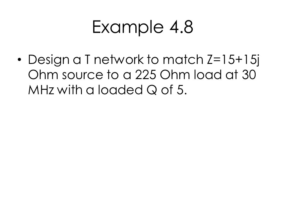Example 4.8 Design a T network to match Z=15+15j Ohm source to a 225 Ohm load at 30 MHz with a loaded Q of 5.