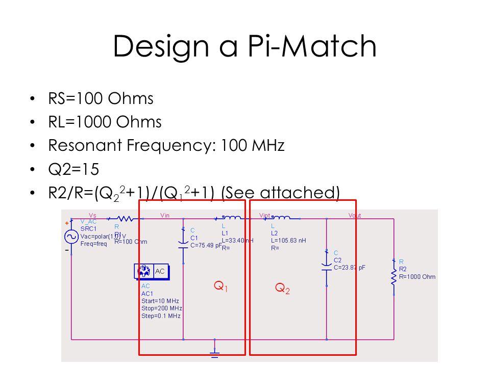 Design a Pi-Match RS=100 Ohms RL=1000 Ohms Resonant Frequency: 100 MHz Q2=15 R2/R=(Q 2 2 +1)/(Q 1 2 +1) (See attached) Q2Q2 Q1Q1