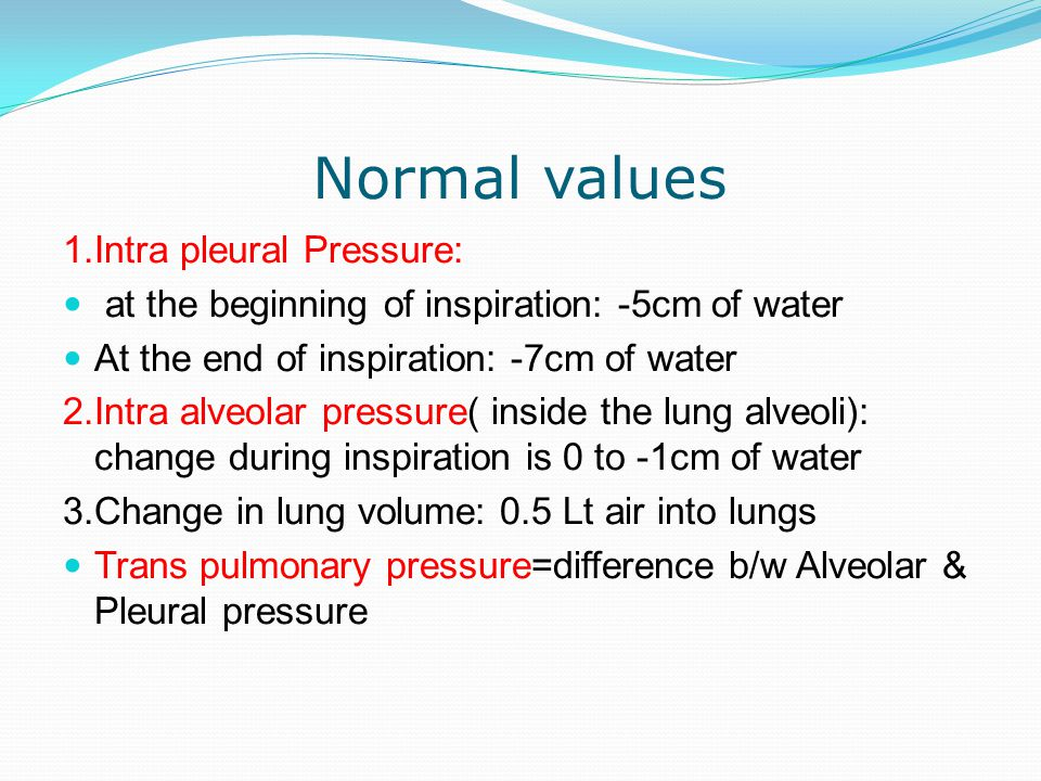 Normal values 1.Intra pleural Pressure: at the beginning of inspiration: -5cm of water At the end of inspiration: -7cm of water 2.Intra alveolar press