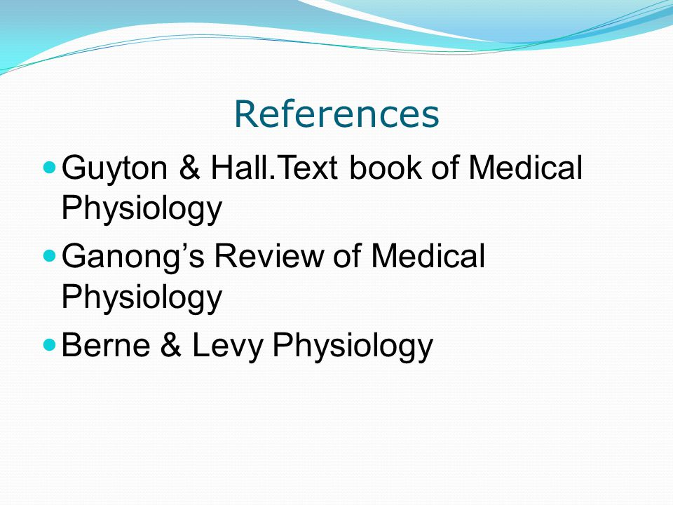 References Guyton & Hall.Text book of Medical Physiology Ganong's Review of Medical Physiology Berne & Levy Physiology