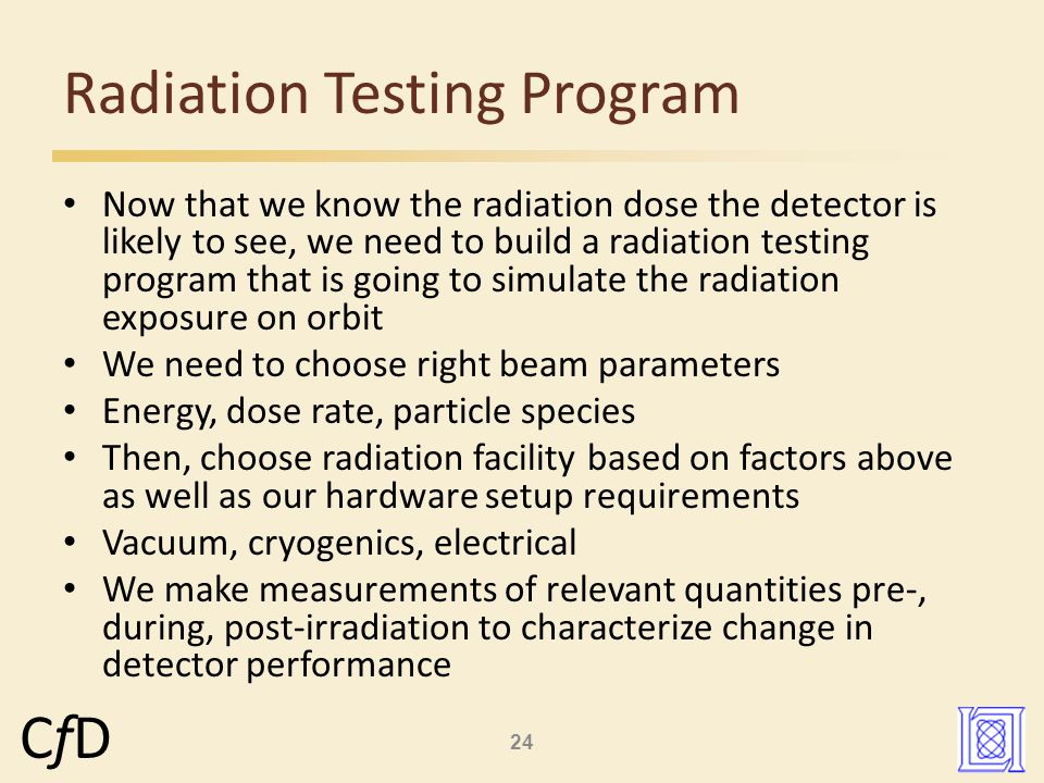 24 CfDCfD Now that we know the radiation dose the detector is likely to see, we need to build a radiation testing program that is going to simulate the radiation exposure on orbit We need to choose right beam parameters Energy, dose rate, particle species Then, choose radiation facility based on factors above as well as our hardware setup requirements Vacuum, cryogenics, electrical We make measurements of relevant quantities pre-, during, post-irradiation to characterize change in detector performance Radiation Testing Program