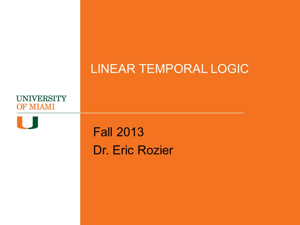 LINEAR TEMPORAL LOGIC Fall 2013 Dr. Eric Rozier