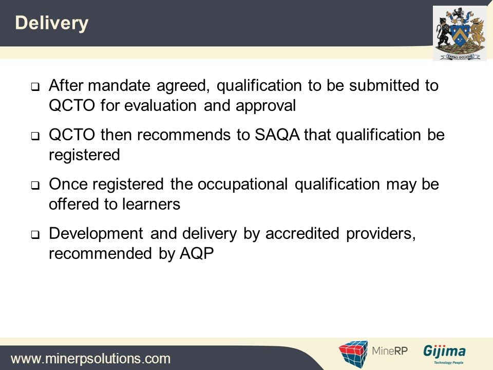 www.minerpsolutions.com  After mandate agreed, qualification to be submitted to QCTO for evaluation and approval  QCTO then recommends to SAQA that qualification be registered  Once registered the occupational qualification may be offered to learners  Development and delivery by accredited providers, recommended by AQP Delivery