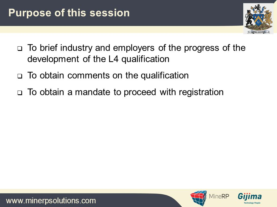 www.minerpsolutions.com  To brief industry and employers of the progress of the development of the L4 qualification  To obtain comments on the qualification  To obtain a mandate to proceed with registration Purpose of this session