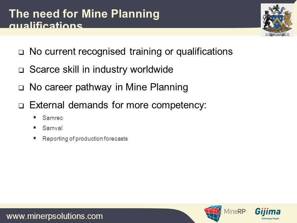 www.minerpsolutions.com  Industry Planning Forum formed in 2004  Terms of reference agreed  Broad definition of learning pathway defined  Presentations to ECSA and MQA  Support from AMMSA  Support from ECSA  Support from MQA  Engagement with Wits : development/delivery of L6 programme  Formation of MQA Steering Committee  MQA needs analysis confirmed industry need  QCTO process initiated 2011  L4 qualification occupational profile in QCTO format History
