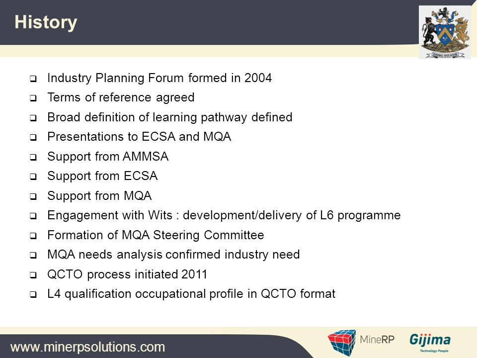 www.minerpsolutions.com  Industry Planning Forum formed in 2004  Terms of reference agreed  Broad definition of learning pathway defined  Presentations to ECSA and MQA  Support from AMMSA  Support from ECSA  Support from MQA  Engagement with Wits : development/delivery of L6 programme  Formation of MQA Steering Committee  MQA needs analysis confirmed industry need  QCTO process initiated 2011  L4 qualification occupational profile in QCTO format History