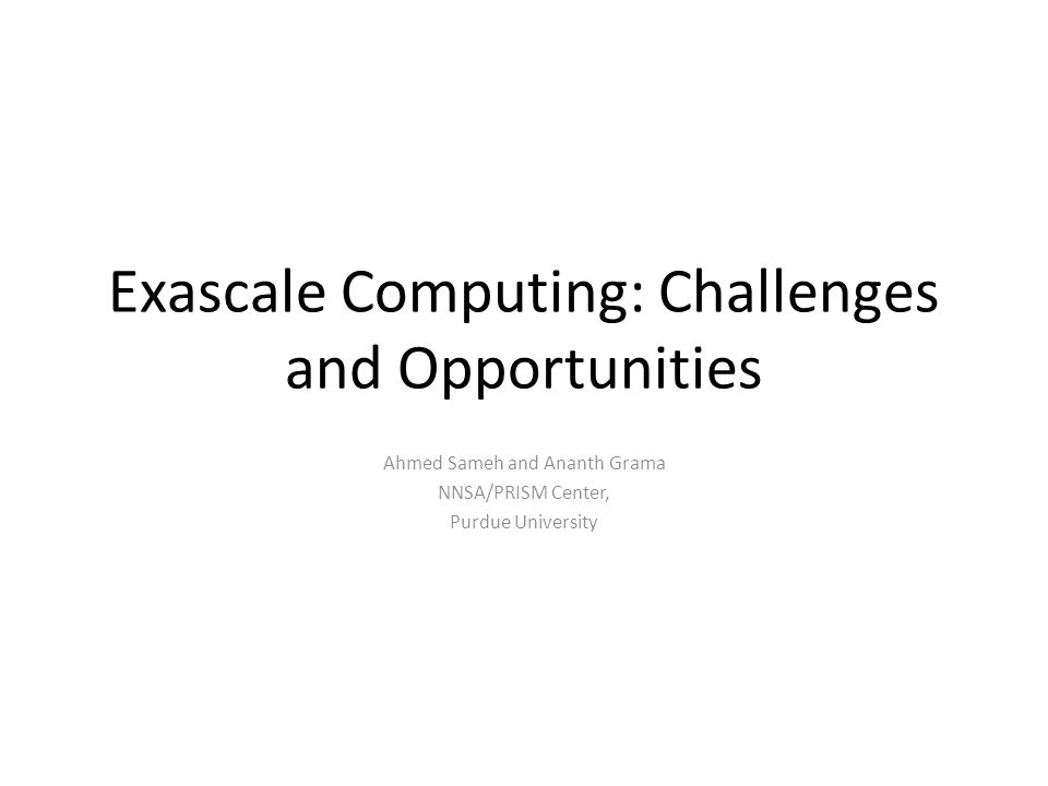 Exascale Computing Challenges Algorithms and Performance: Scaling Memory constraints fundamentally limit scaling  Emphasis on strong scaling performance Key challenges:  Reducing global communications  Increasing locality in a hierarchical fashion (off-chip, off-blade, off-rack, off-cluster)