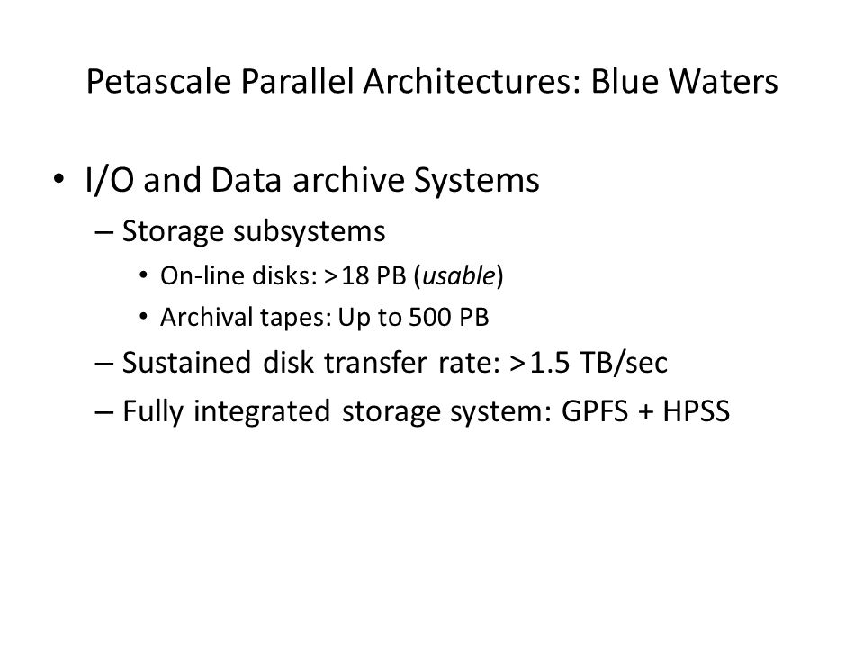 Petascale Parallel Architectures: Blue Waters I/O and Data archive Systems – Storage subsystems On-line disks: > 18 PB (usable) Archival tapes: Up to