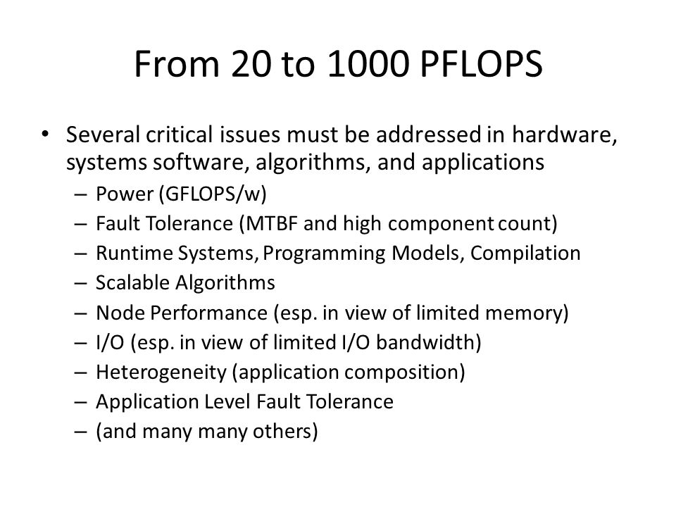 From 20 to 1000 PFLOPS Several critical issues must be addressed in hardware, systems software, algorithms, and applications – Power (GFLOPS/w) – Fault Tolerance (MTBF and high component count) – Runtime Systems, Programming Models, Compilation – Scalable Algorithms – Node Performance (esp.