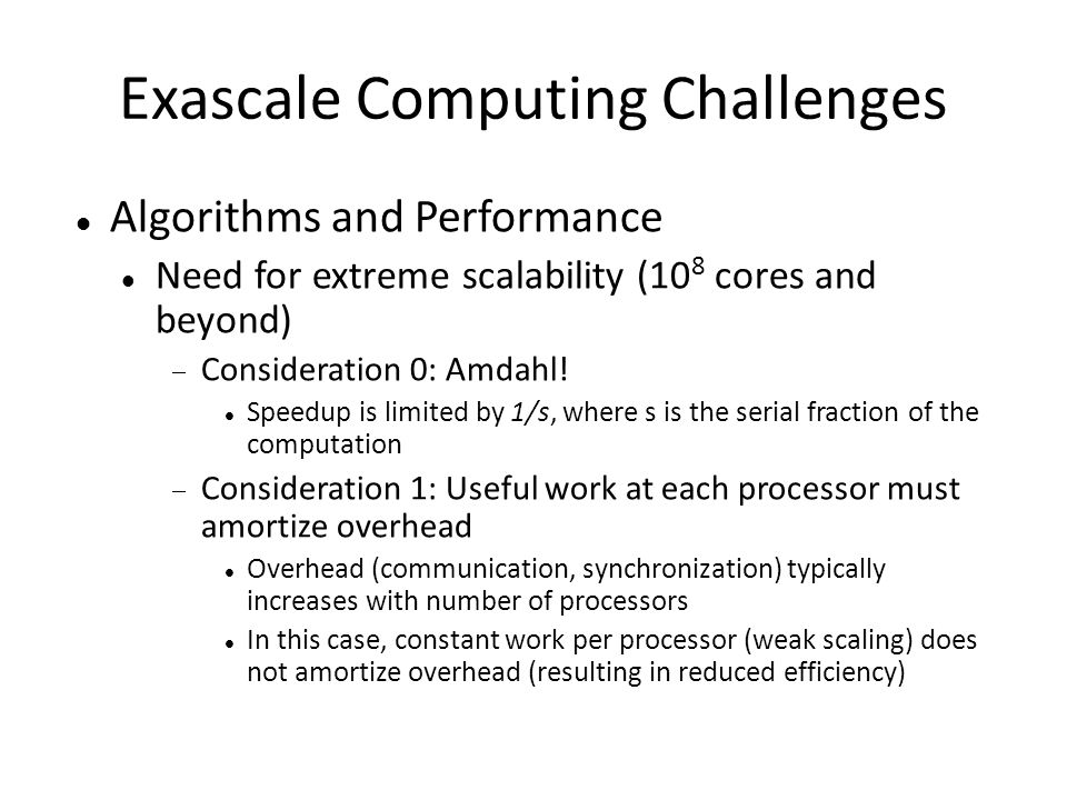 Exascale Computing Challenges Algorithms and Performance Need for extreme scalability (10 8 cores and beyond)  Consideration 0: Amdahl! Speedup is li
