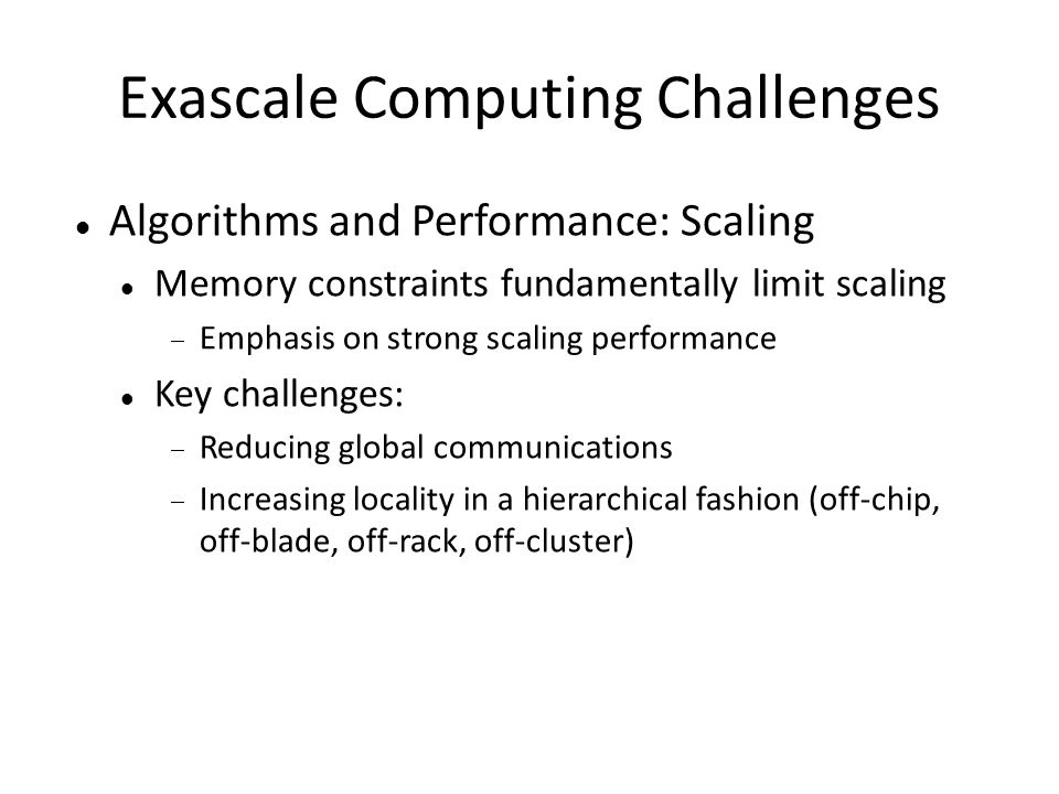 Exascale Computing Challenges Algorithms and Performance: Scaling Memory constraints fundamentally limit scaling  Emphasis on strong scaling performa
