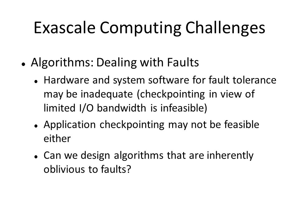 Exascale Computing Challenges Algorithms: Dealing with Faults Hardware and system software for fault tolerance may be inadequate (checkpointing in view of limited I/O bandwidth is infeasible) Application checkpointing may not be feasible either Can we design algorithms that are inherently oblivious to faults