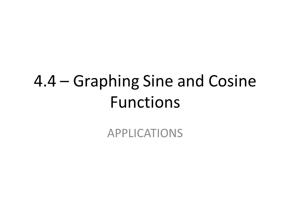 4.4 – Graphing Sine and Cosine Functions APPLICATIONS
