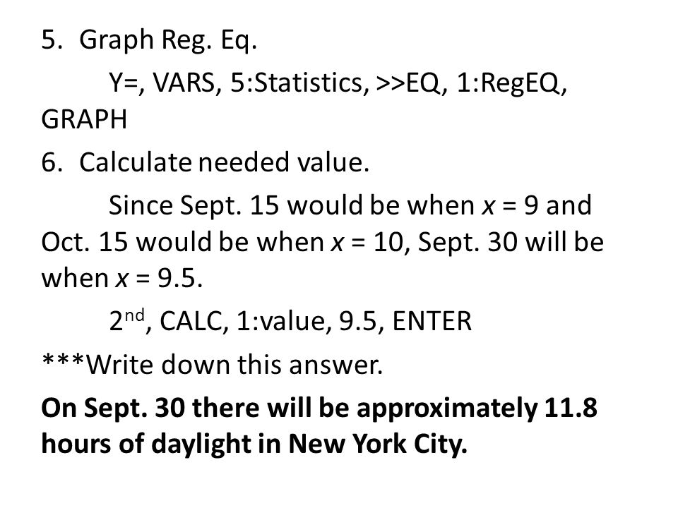 5.Graph Reg. Eq. Y=, VARS, 5:Statistics, >>EQ, 1:RegEQ, GRAPH 6.Calculate needed value. Since Sept. 15 would be when x = 9 and Oct. 15 would be when x