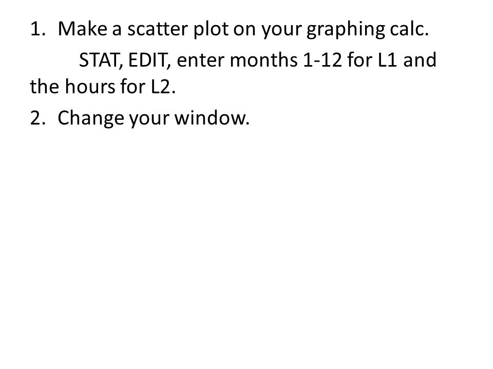 1.Make a scatter plot on your graphing calc.