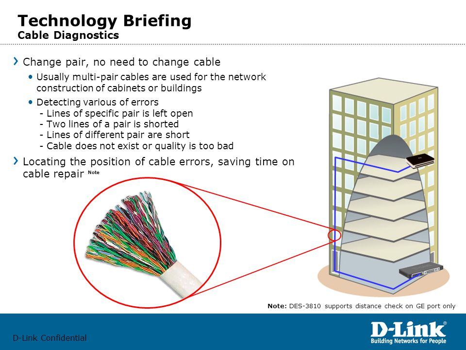 D-Link Confidential Change pair, no need to change cable Usually multi-pair cables are used for the network construction of cabinets or buildings Detecting various of errors - Lines of specific pair is left open - Two lines of a pair is shorted - Lines of different pair are short - Cable does not exist or quality is too bad Locating the position of cable errors, saving time on cable repair Note Technology Briefing Cable Diagnostics Note: DES-3810 supports distance check on GE port only